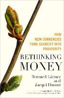 Rethinking Money: How New Currencies Turn Scarcity into Prosperity (Hardback)