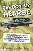 Pardon My Hearse: A Colorful Portrait of Where the Funeral and Entertainment Industries Met in Hollywood (Paperback)