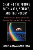 Shaping the Future with Math, Science, and Technology: Solutions and Lesson Plans to Prepare Tomorrows Innovators (Hardback)