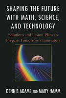 Shaping the Future with Math, Science, and Technology: Solutions and Lesson Plans to Prepare Tomorrows Innovators (Paperback)