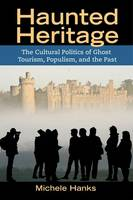 Haunted Heritage: The Cultural Politics of Ghost Tourism, Populism, and the Past - Heritage, Tourism, and Community (Hardback)