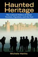 Haunted Heritage: The Cultural Politics of Ghost Tourism, Populism, and the Past - Heritage, Tourism, and Community (Paperback)