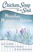 Chicken Soup for the Soul: Miraculous Messages from Heaven: 101 Stories of Eternal Love, Powerful Connections, and Divine Signs from (Paperback)