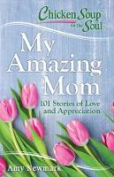 Chicken Soup for the Soul: My Amazing Mom: 101 Stories of Love and Appreciation (Paperback)