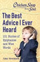 Chicken Soup for the Soul: The Best Advice I Ever Heard: 101 Stories of Epiphanies and Wise Words (Paperback)