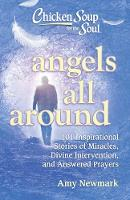 Chicken Soup for the Soul: Angels All Around: 101 Inspirational Stories of Miracles, Divine Intervention, and Answered Prayers (Paperback)