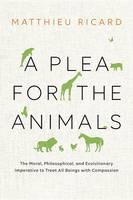 A Plea for the Animals: The Moral, Philosophical, and Evolutionary Imperative to Treat All Beings with Compassion (Hardback)