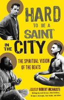 Hard to Be a Saint in the City: The Spiritual Vision of the Beats (Paperback)