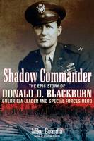 Shadow Commander: The Epic Story of Donald D. Blackburn; Guerrilla Leader and Special Forces Hero (Hardback)