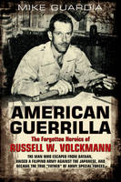 """American Guerrilla: the Forgotten Heroics of Russell W. Volckmann: The Man Who Escaped from Bataan, Raised a Filipino Army Against the Japanese, and Became """"Father"""" of Special Forces (Paperback)"""