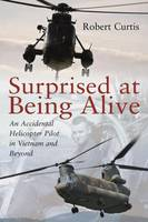 Surprised at Being Alive: An Accidental Helicopter Pilot in Vietnam and Beyond (Hardback)