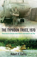 The Typhoon Truce, 1970: Three Days in Vietnam When Nature Intervened in the War (Hardback)