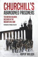 Churchill'S Abandoned Prisoners: The British Soldiers Deceived in the Russian Civil War (Hardback)
