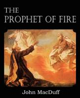 The Prophet of Fire, The life and times of Elijah, with their lessons (Paperback)