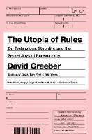The Utopia Of Rules: On Technology, Stupidity and the Secret Joys of Bureaucracy (Hardback)