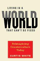 Living In A World That Can't Be Fixed: Re-Imagining Counterculture Today (Hardback)
