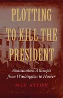 Plotting to Kill the President: Assassination Attempts from Washington to Hoover (Hardback)
