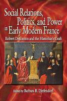 Social Relations, Politics, and Power in Early Modern France: Robert Descimon and the Historian's Craft - Early Modern Studies 19 (Hardback)