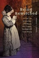 Being Bewitched: A True Tale of Madness, Witchcraft, and Property Development Gone Wrong - Early Modern Studies 20 (Hardback)