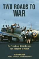 Two Roads to War: The French and British Air Arms from Versailles to Dunkirk (Hardback)