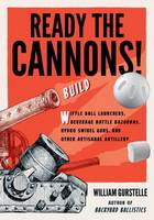 Ready the Cannons!: Build Wiffle Ball Launchers, Beverage Bottle Bazookas, Hydro Swivel Guns, and Other Artisanal Artillery / William Gurstelle (Hardback)