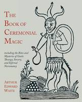 The Book of Ceremonial Magic: Including the Rites and Mysteries of Goetic Theurgy, Sorcery, and Infernal Necromancy (Paperback)