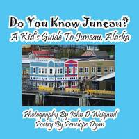 Do You Know Juneau? a Kid's Guide to Juneau, Alaska (Paperback)