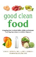 Good Clean Food: Shopping Smart to Avoid GMOs, rBGH, and Products That May Cause Cancer and Other Diseases (Hardback)