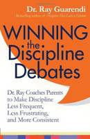 Winning the Discipline Debates: Dr Ray Coaches Parents to Make Discipline Less Frequent, Less Frustrating and More Consistent (Paperback)
