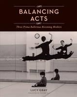 Balancing Acts: Three Prima Ballerinas Becoming Mothers (Hardback)