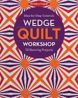 Wedge Quilt Workshop: Step-By-Step Tutorials - 10 Stunning Projects (Paperback)