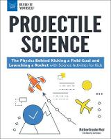 Projectile Science: The Physics Behind Kicking a Field Goal and Launching a Rocket with Science Activities for Kids - Build it Yourself (Hardback)