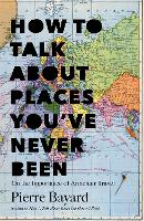How to Talk About Places You've Never Been: On the Importance of Armchair Travel (Hardback)