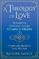 A Theology of Love: Reimagining Christianity through A Course in Miracles (Paperback)