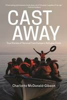 Cast Away: True Stories of Survival from Europe's Refugee Crisis (Hardback)