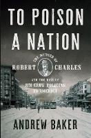 To Poison a Nation: The Murder of Robert Charles and the Rise of Jim Crow Policing in America (Hardback)