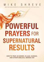Powerful Prayers for Supernatural Results: How to Pray Like Moses, Elijah, Sarah, and Other Biblical Heroes (Paperback)
