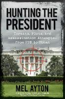 Hunting the President: Threats, Plots and Assassination Attempts--From FDR to Obama (Hardback)