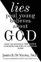 Lies Paul Young Believes about God: How the Author of the Shack Is Deceiving Millions of Christians Again (Paperback)