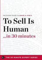 To Sell Is Human in 30 Minutes - The Expert Guide to Daniel H. Pink's Critically Acclaimed Book (the 30 Minute Expert Series) (Paperback)