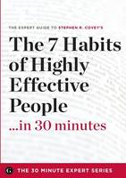 The 7 Habits of Highly Effective People in 30 Minutes - The Expert Guide to Stephen R. Covey's Critically Acclaimed Book