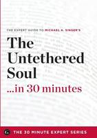 The Untethered Soul ...in 30 Minutes - The Expert Guide to Michael A. Singer's Critically Acclaimed Book (Paperback)