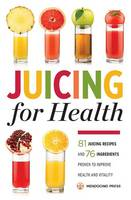 Juicing for Health: 81 Juicing Recipes and 76 Ingredients Proven to Improve Health and Vitality (Paperback)