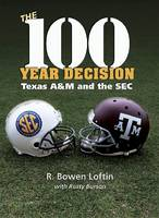 The 100-Year Decision: Texas A&M and the Sec - The Swaim-PAUP-Foran Spirit of Sport Series (Hardback)