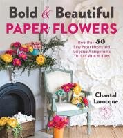 Bold & Beautiful Paper Flowers: More Than 50 Easy Paper Blooms and Gorgeous Arrangements You Can Make at Home (Paperback)