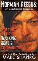 Norman Reedus: True Tales of the Walking Dead's Zombie Hunter - An Unauthorized Biography (Paperback)