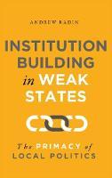 Institution Building in Weak States: The Primacy of Local Politics (Hardback)