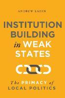 Institution Building in Weak States: The Primacy of Local Politics (Paperback)