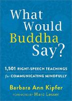 What Would Buddha Say?: 1,501 Right-Speech Teachings for Communicating Mindfully - The New Harbinger Following Buddha Series (Paperback)