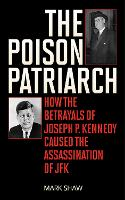 The Poison Patriarch: How the Betrayals of Joseph P. Kennedy Caused the Assassination of JFK (Hardback)